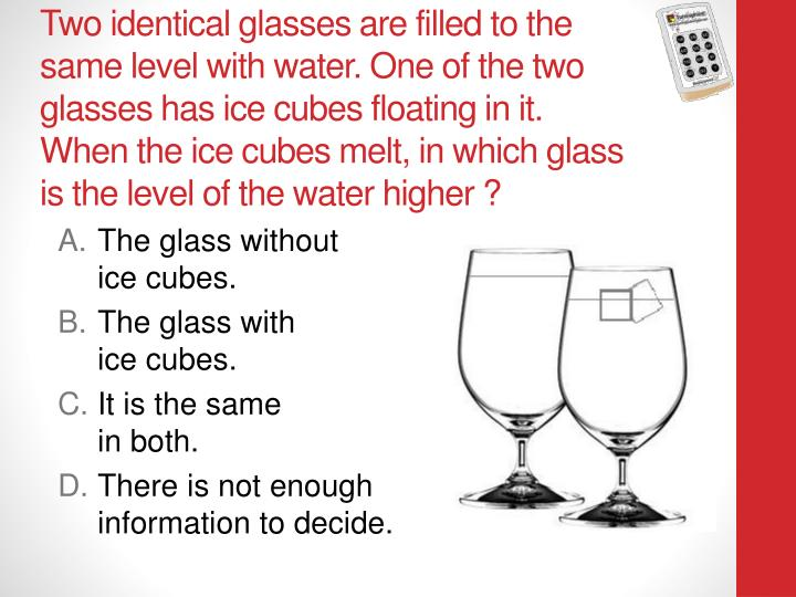 Two identical glasses are filled to the same level with water. One of the two glasses has ice cubes floating in it.