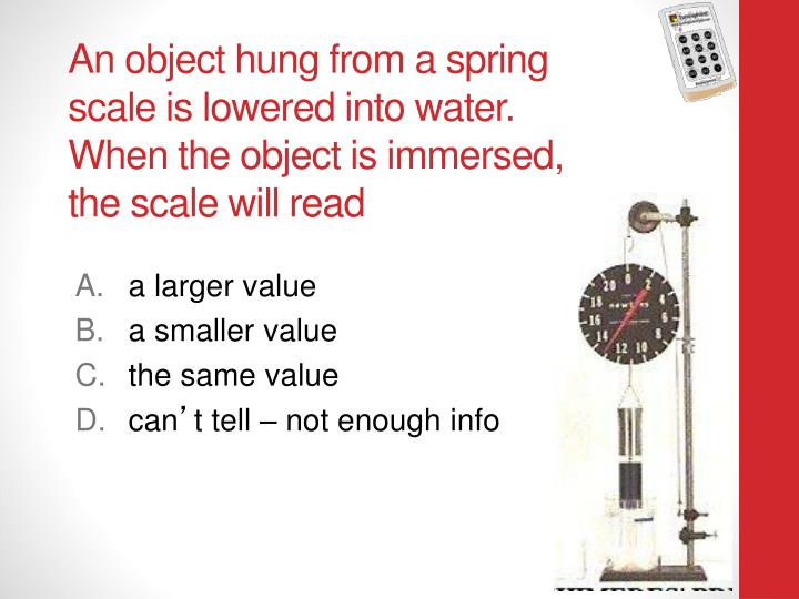 An object hung from a spring scale is lowered into water.