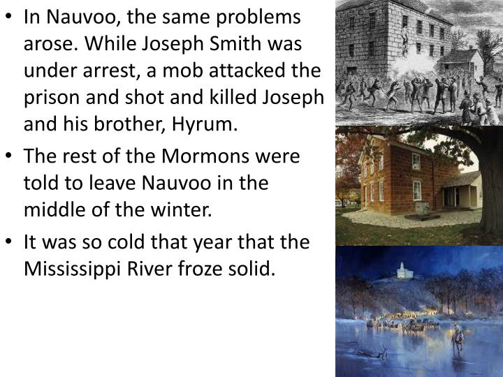 In Nauvoo, the same problems arose. While Joseph Smith was under arrest, a mob attacked the prison and shot and killed Joseph and his brother, Hyrum.