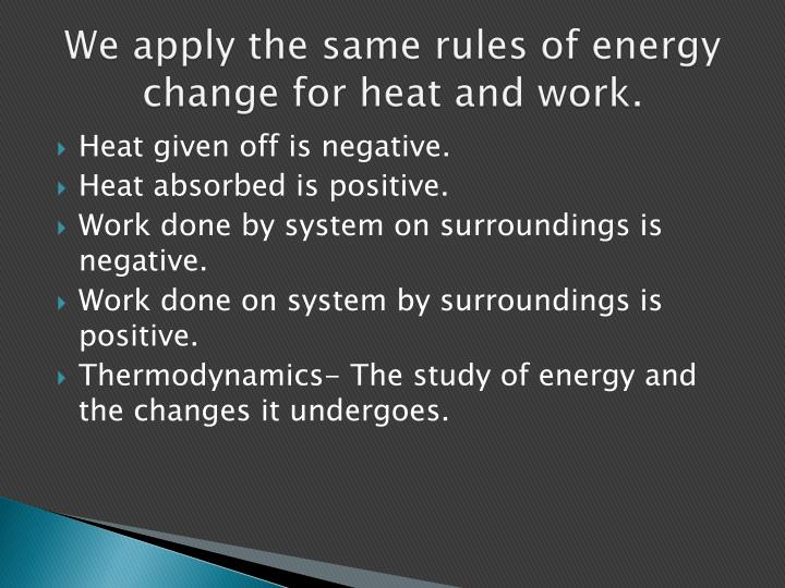 We apply the same rules of energy change for heat and work.