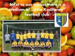 next to our school there is a stadium of unia kosztowy football club
