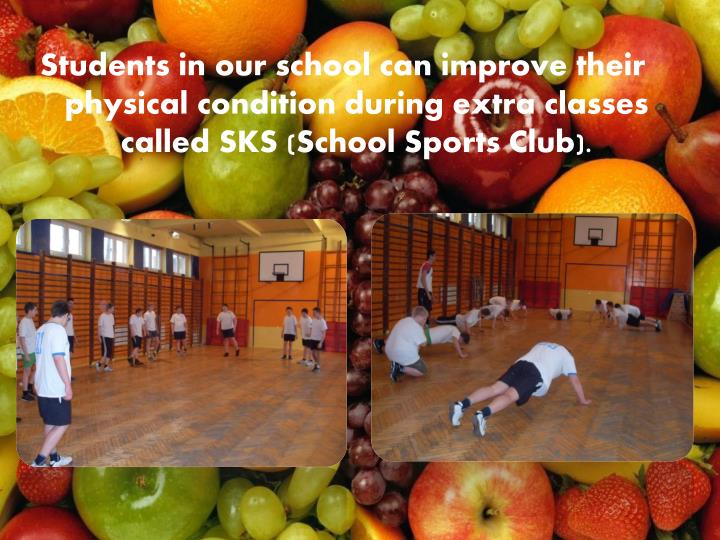 Students in our school can improve their physical condition during extra classes called SKS (School Sports Club).