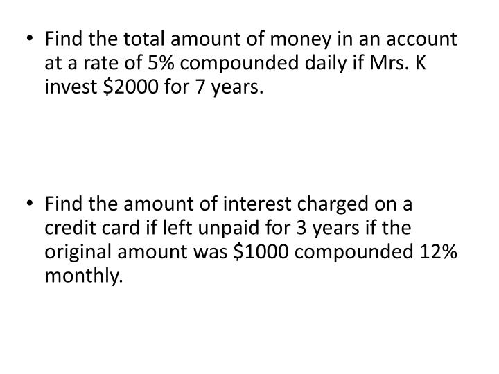Find the total amount of money in an account at a rate of 5% compounded daily if Mrs. K invest $2000 for 7 years.