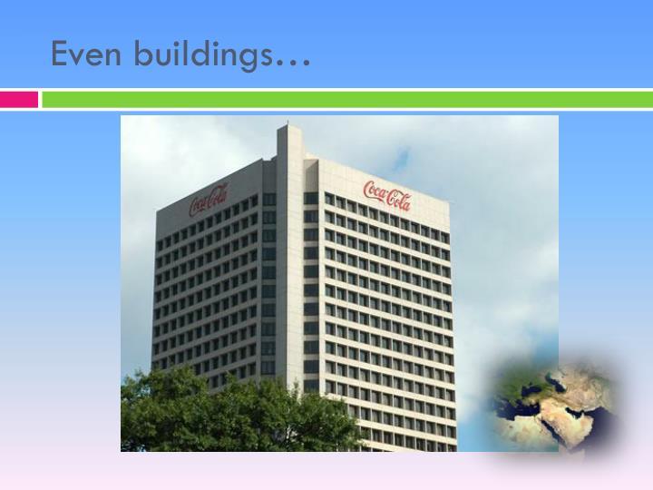 Even buildings…