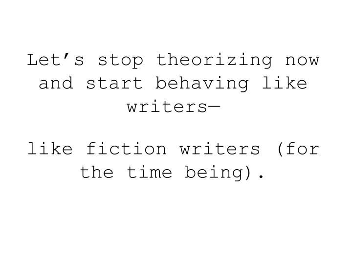 Let's stop theorizing now and start behaving like writers—