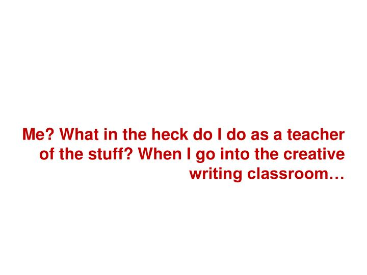 Me? What in the heck do I do as a teacher of the stuff? When I go into the creative writing classroom…