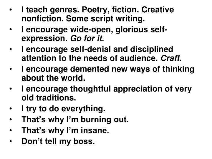 I teach genres. Poetry, fiction. Creative nonfiction. Some script writing.