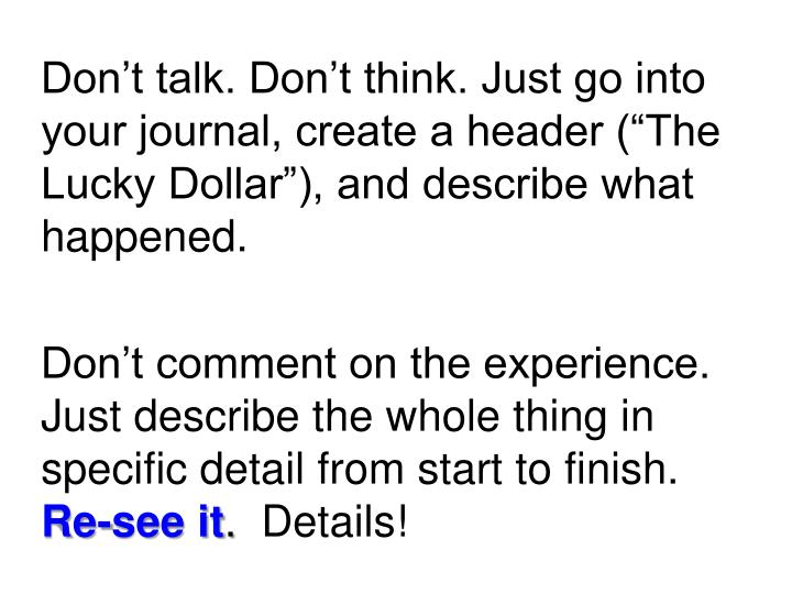 "Don't talk. Don't think. Just go into your journal, create a header (""The Lucky Dollar""), and describe what happened."