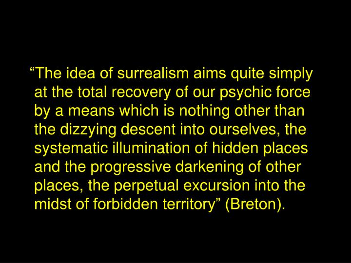 """The idea of surrealism aims quite simply at the total recovery of our psychic force by a means which is nothing other than the dizzying descent into ourselves, the systematic illumination of hidden places and the progressive darkening of other places, the perpetual excursion into the midst of forbidden territory"" (Breton)."