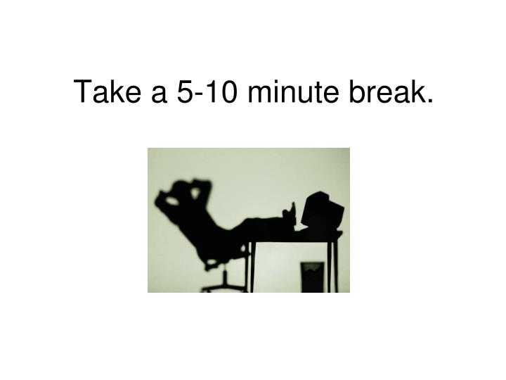 Take a 5-10 minute break.