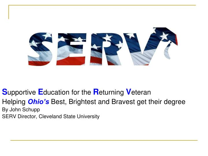 S upportive e ducation for the r eturning v eteran helping ohio s best brightest and bravest get their degree by john schupp