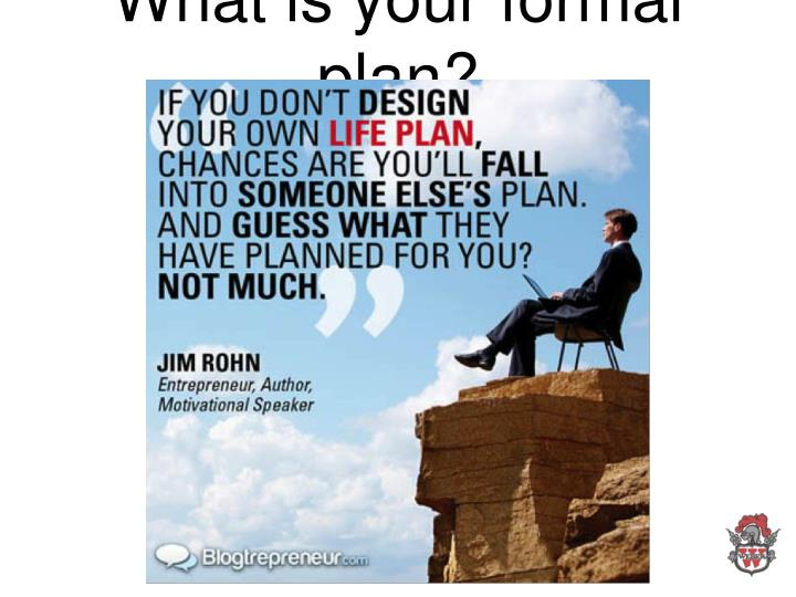 What is your formal plan?