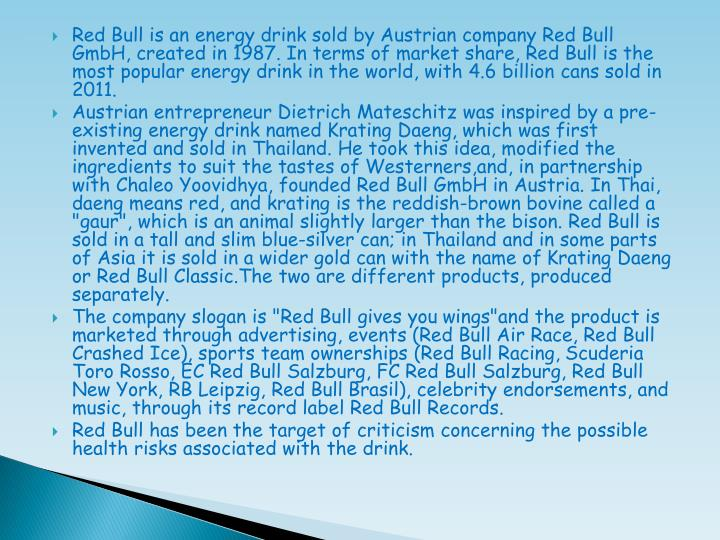 Red Bull is an energy drink sold by Austrian company Red Bull GmbH, created in 1987. In terms of market share, Red Bull is the most popular energy drink in the world, with 4.6 billion cans sold in 2011.