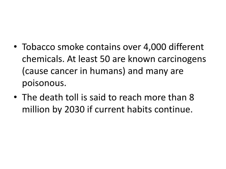 Tobacco smoke contains over 4,000 different chemicals. At least 50 are known carcinogens (cause cancer in humans) and many are poisonous.