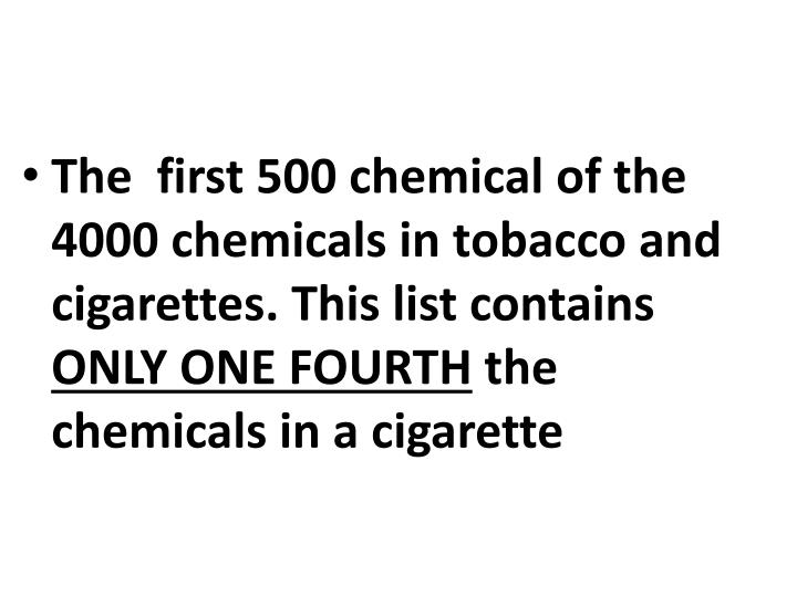 The  first 500 chemical of the 4000 chemicals in tobacco and cigarettes. This list contains