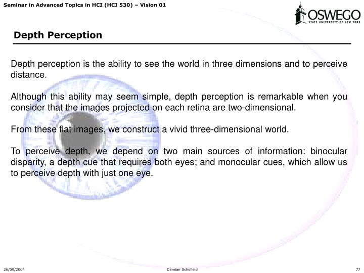 Depth perception is the ability to see the world in three dimensions and to perceive distance.