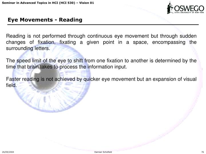 Reading is not performed through continuous eye movement but through sudden changes of fixation, fixating a given point in a space, encompassing the surrounding letters.