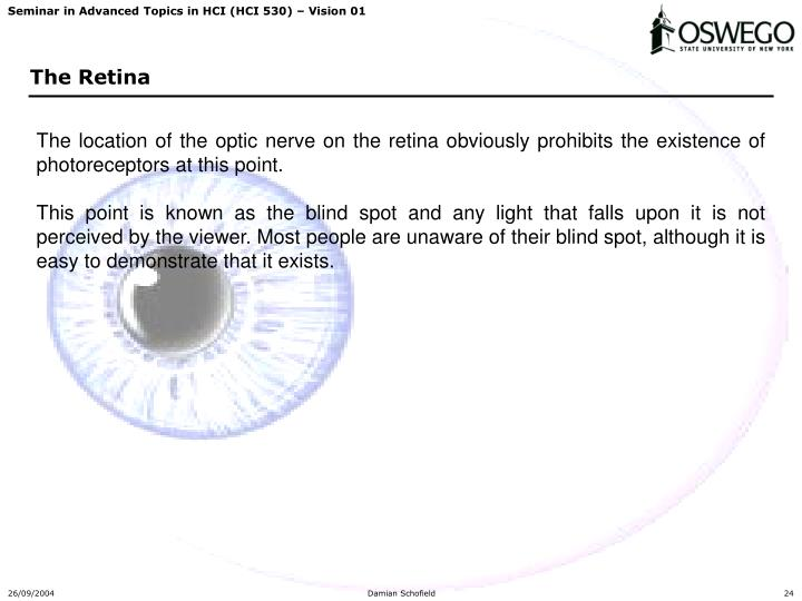 The location of the optic nerve on the retina obviously prohibits the existence of photoreceptors at this point.