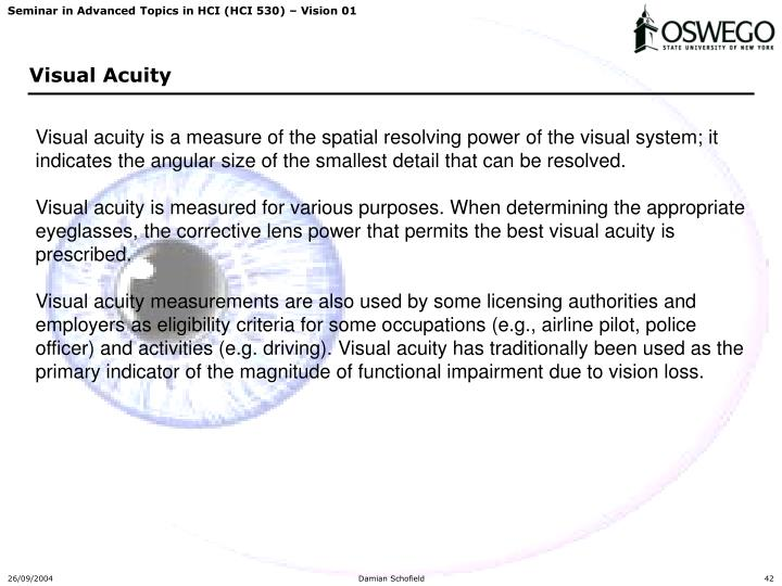 Visual acuity is a measure of the spatial resolving power of the visual system; it indicates the angular size of the smallest detail that can be resolved.