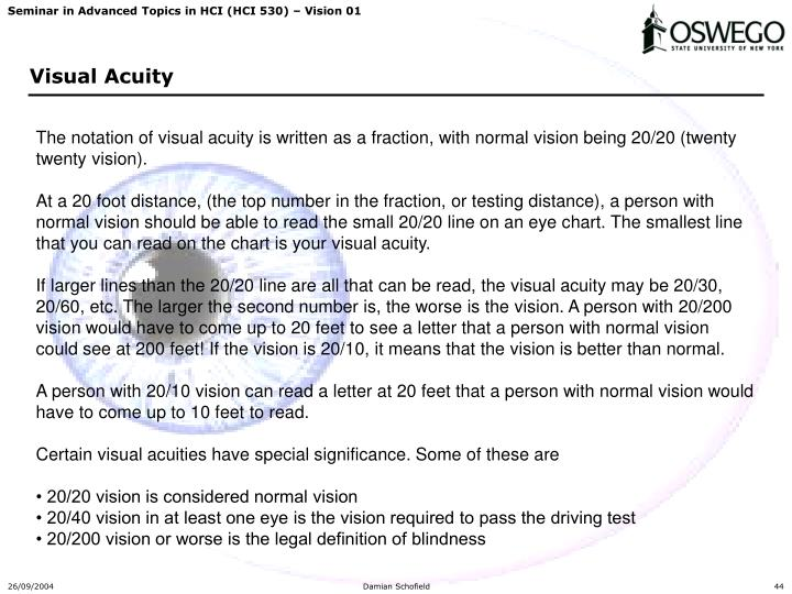 The notation of visual acuity is written as a fraction, with normal vision being 20/20 (twenty twenty vision).