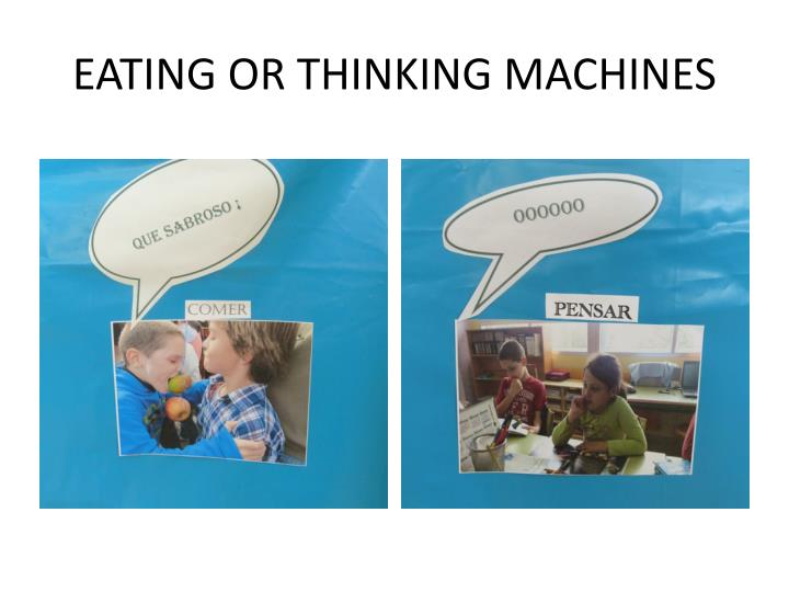 EATING OR THINKING MACHINES