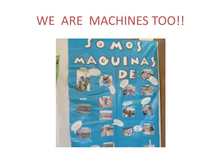 WE  ARE  MACHINES TOO!!