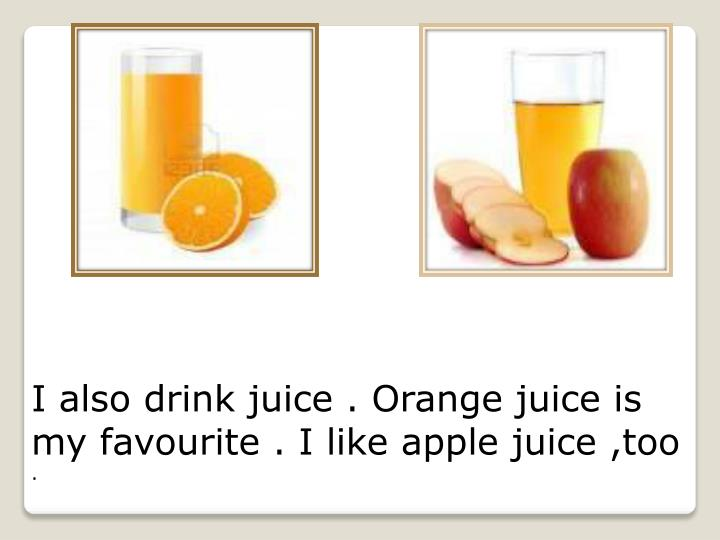 I also drink juice . Orange juice is my