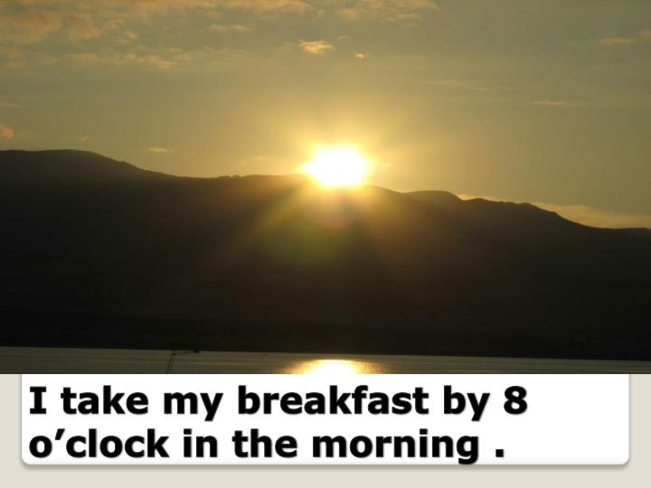I take my breakfast by 8 o'clock in the morning .