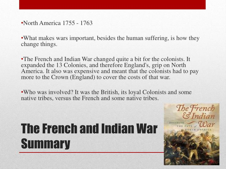 french and indian war summary French and indian war/seven years' war, 1754–63 the french and indian war was the north american conflict in a larger imperial war between great britain and france known as the seven years' war.