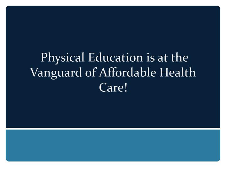 Physical Education is at the Vanguard of Affordable Health Care!