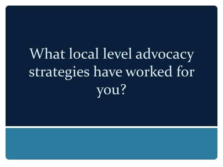 What local level advocacy strategies have worked for you?