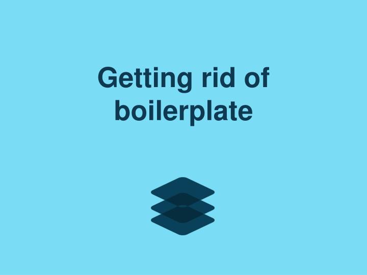 Getting rid of boilerplate