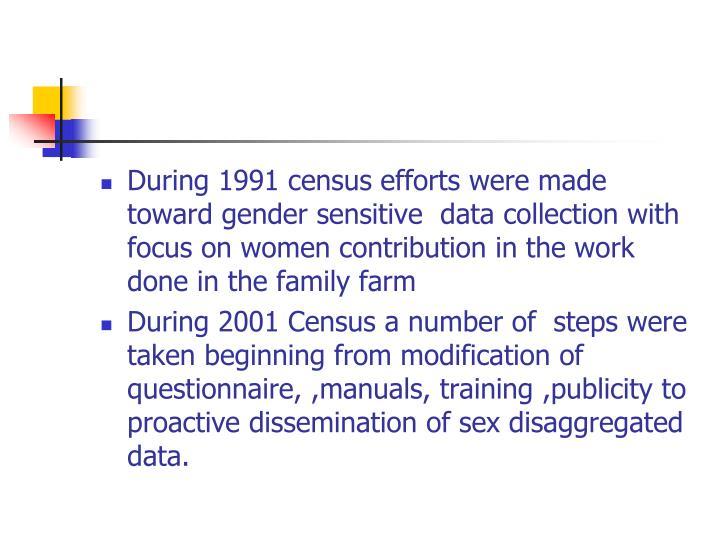 During 1991 census efforts were made toward gender sensitive  data collection with focus on women contribution in the work done in the family farm