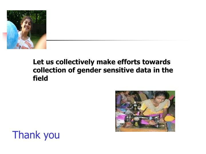 Let us collectively make efforts towards collection of gender sensitive data in the field