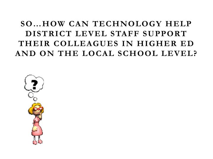 So…how can technology help district level staff support their colleagues in higher ed and on the local school level?