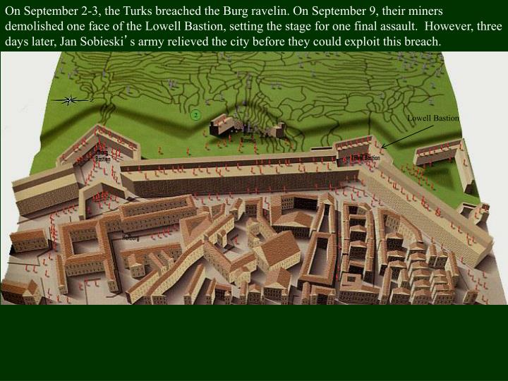 On September 2-3, the Turks breached the Burg ravelin. On September 9, their miners demolished one face of the Lowell Bastion, setting the stage for one final assault.  However, three days later, Jan Sobieski