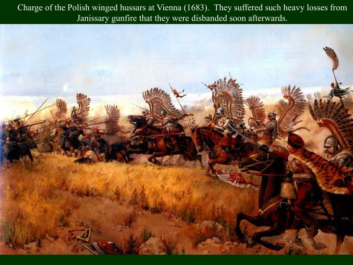 Charge of the Polish winged hussars at Vienna (1683).  They suffered such heavy losses from Janissary gunfire that they were disbanded soon afterwards.
