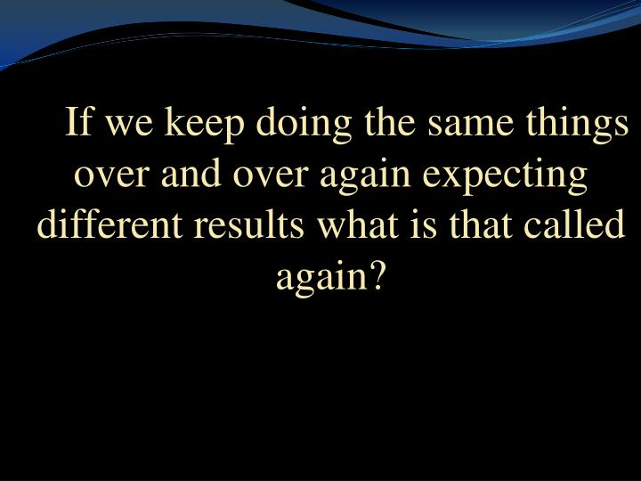 If we keep doing the same things over and over again expecting different results what is that called...