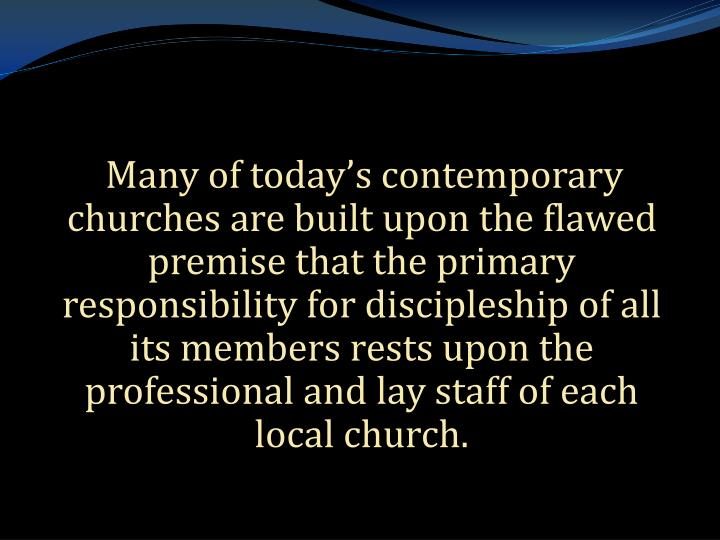 Many of today's contemporary churches are built upon the flawed premise that the primary responsibility for discipleship of all its members rests upon the professional and lay staff of each local church.