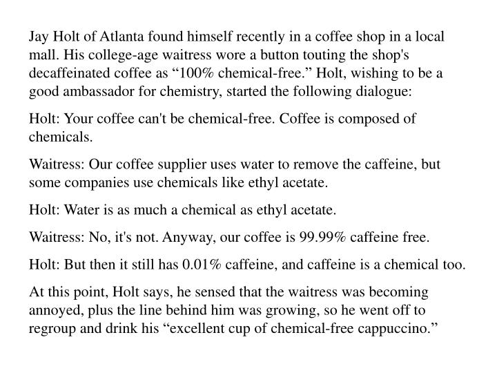 """Jay Holt of Atlanta found himself recently in a coffee shop in a local mall. His college-age waitress wore a button touting the shop's decaffeinated coffee as """"100% chemical-free."""" Holt, wishing to be a good ambassador for chemistry, started the following dialogue:"""