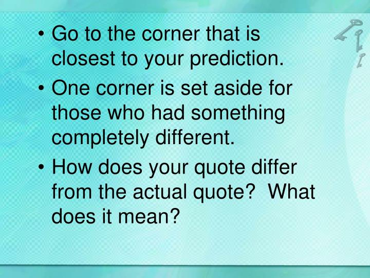 Go to the corner that is closest to your prediction.