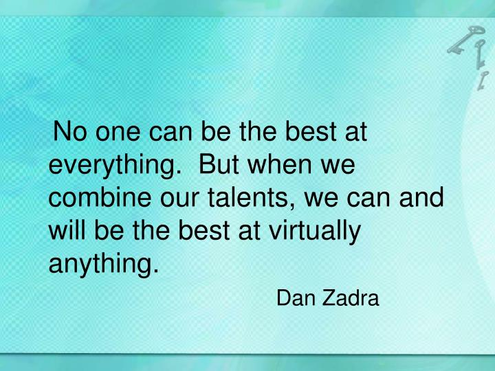 No one can be the best at everything.  But when we combine our talents, we can and will be the best at virtually anything.