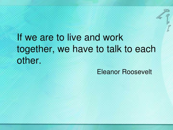 If we are to live and work together, we have to talk to each other.