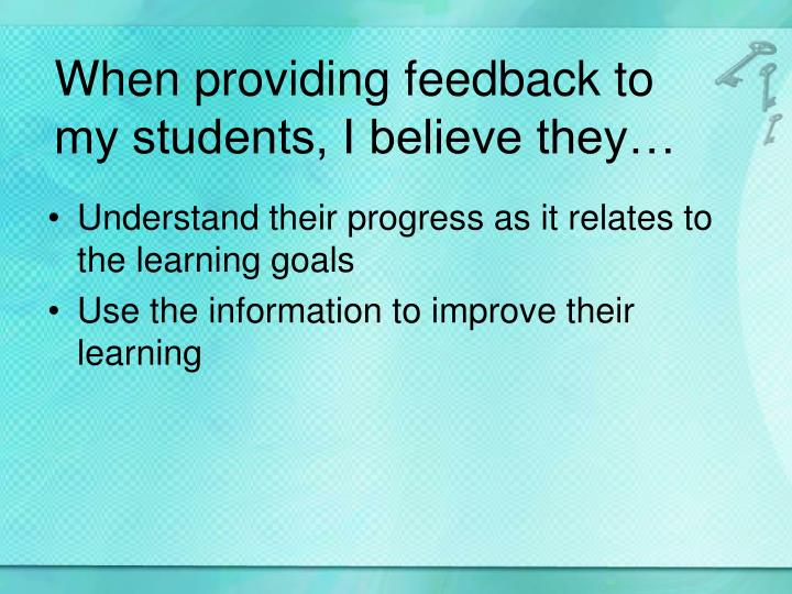 When providing feedback to my students, I believe they…