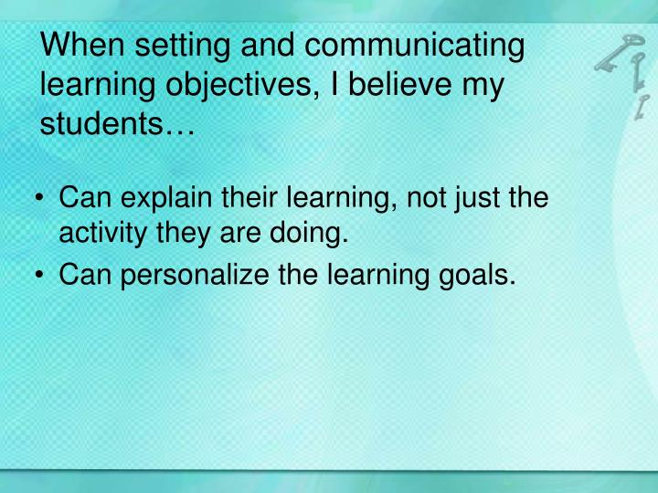 When setting and communicating learning objectives, I believe my students…