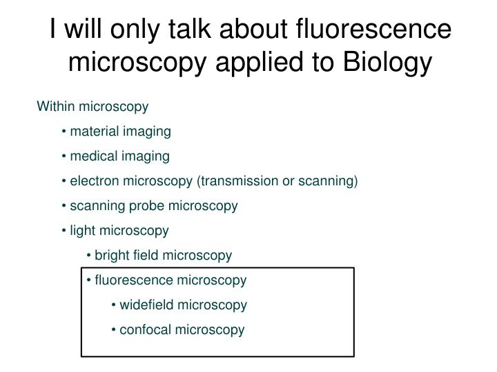I will only talk about fluorescence microscopy applied to Biology