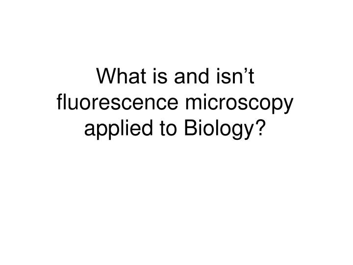 What is and isn t fluorescence microscopy applied to biology