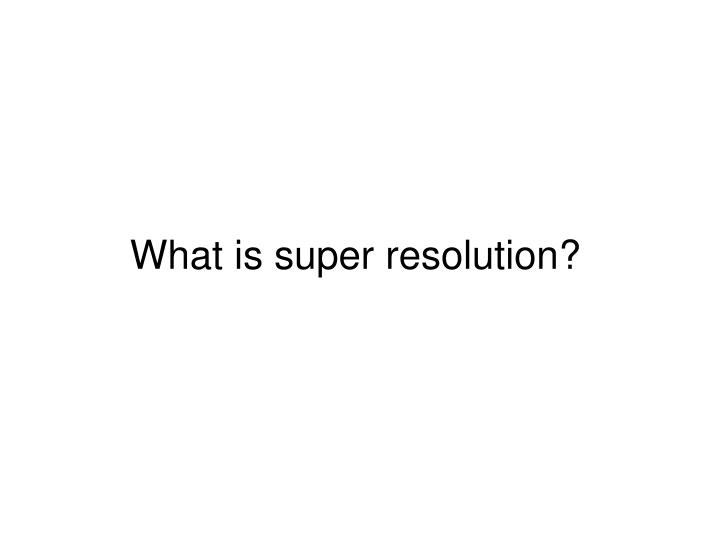 What is super resolution?