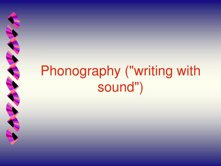 "Phonography (""writing with sound"")"