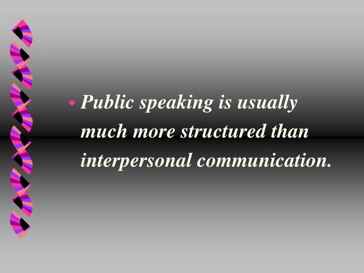Public speaking is usually much more structured than interpersonal communication.